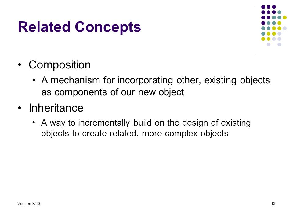 Related Concepts Composition A mechanism for incorporating other, existing objects as components of our new object Inheritance A way to incrementally build on the design of existing objects to create related, more complex objects Version 9/1013