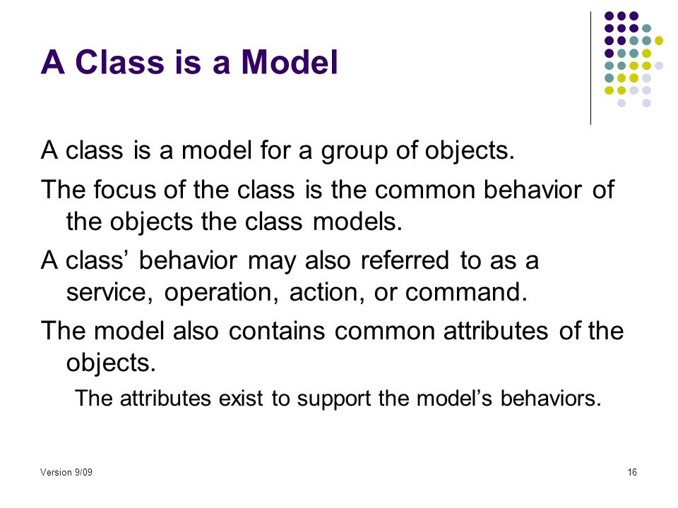 Version 9/0916 A Class is a Model A class is a model for a group of objects.