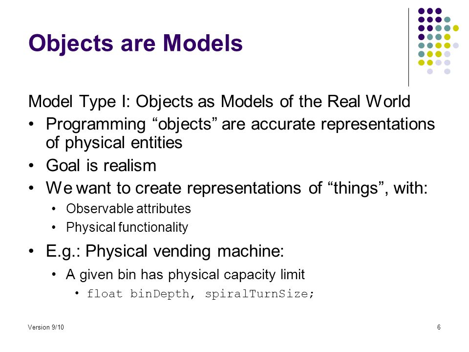 Objects are Models Model Type I: Objects as Models of the Real World Programming objects are accurate representations of physical entities Goal is realism We want to create representations of things , with: Observable attributes Physical functionality E.g.: Physical vending machine: A given bin has physical capacity limit float binDepth, spiralTurnSize; Version 9/106
