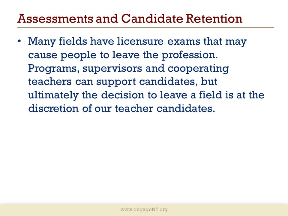 www.engageNY.org Assessments and Candidate Retention Many fields have licensure exams that may cause people to leave the profession.