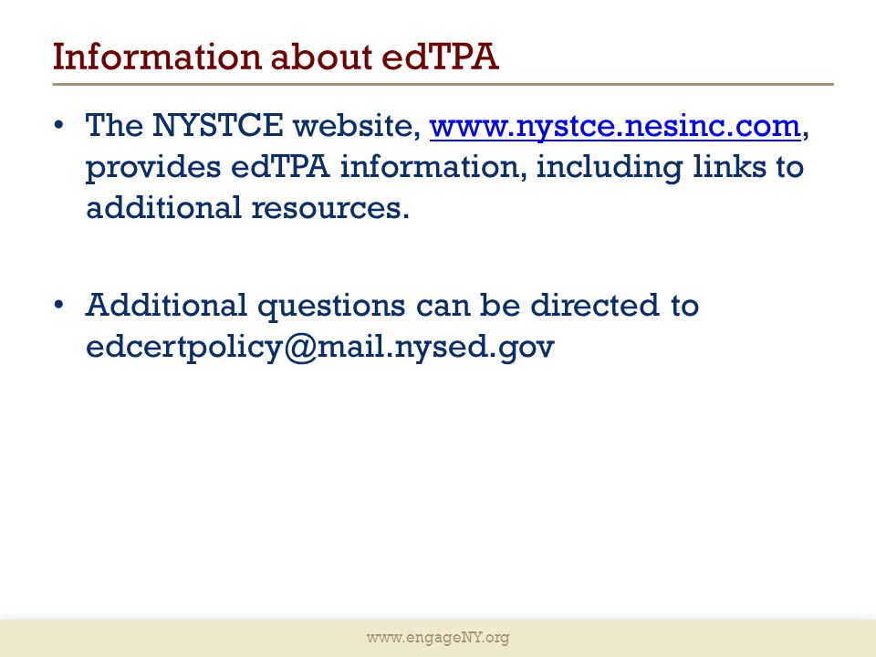 www.engageNY.org Information about edTPA The NYSTCE website, www.nystce.nesinc.com, provides edTPA information, including links to additional resources.www.nystce.nesinc.com Additional questions can be directed to edcertpolicy@mail.nysed.gov
