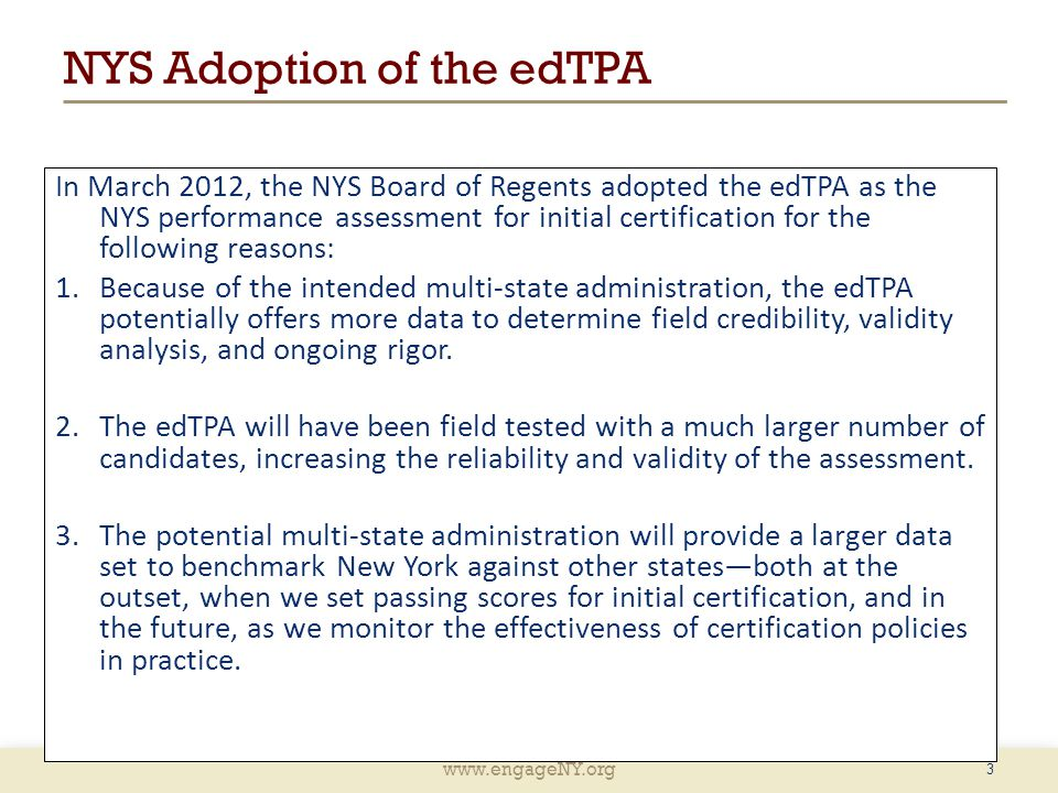 www.engageNY.org 3 NYS Adoption of the edTPA In March 2012, the NYS Board of Regents adopted the edTPA as the NYS performance assessment for initial certification for the following reasons: 1.Because of the intended multi-state administration, the edTPA potentially offers more data to determine field credibility, validity analysis, and ongoing rigor.