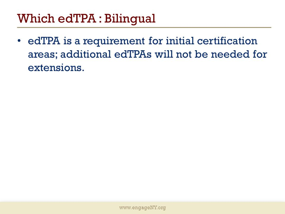 www.engageNY.org Which edTPA : Bilingual edTPA is a requirement for initial certification areas; additional edTPAs will not be needed for extensions.