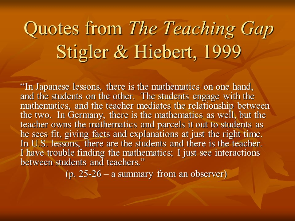 """Quotes from The Teaching Gap Stigler & Hiebert, 1999 """"In Japanese lessons, there is the mathematics on one hand, and the students on the other. The st"""