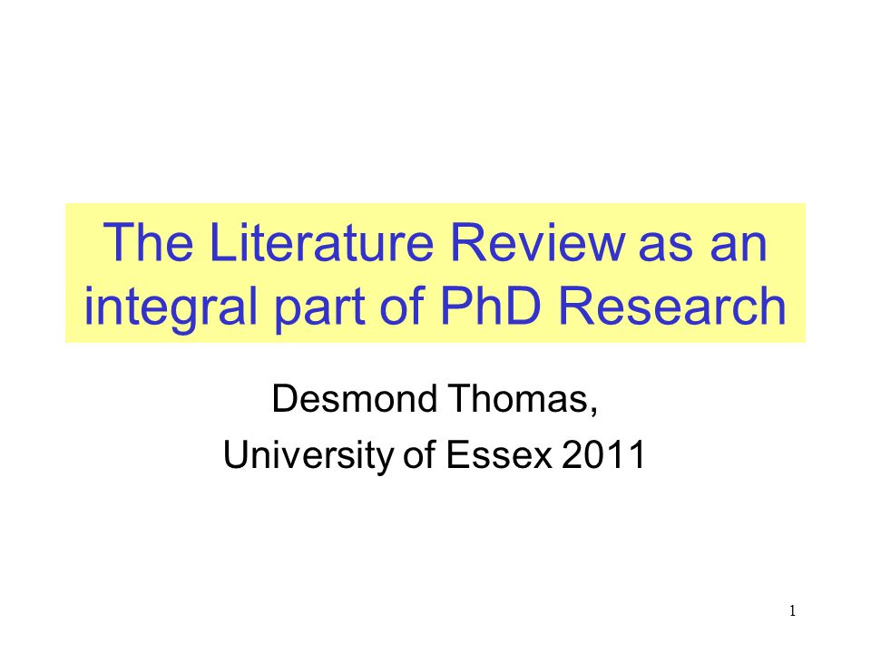 1 The Literature Review as an integral part of PhD Research Desmond Thomas, University of Essex 2011