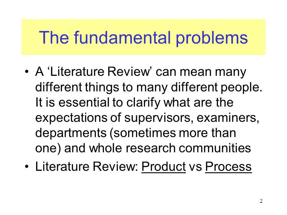 The fundamental problems A 'Literature Review' can mean many different things to many different people. It is essential to clarify what are the expect