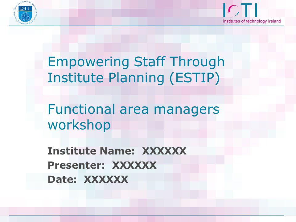 Empowering Staff Through Institute Planning (ESTIP) Functional area managers workshop Institute Name: XXXXXX Presenter: XXXXXX Date: XXXXXX