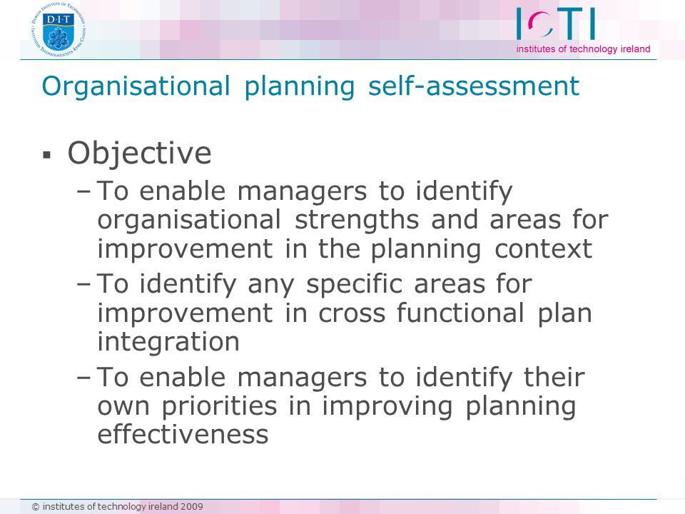 © institutes of technology ireland 2009 Organisational planning self-assessment  Objective –To enable managers to identify organisational strengths a