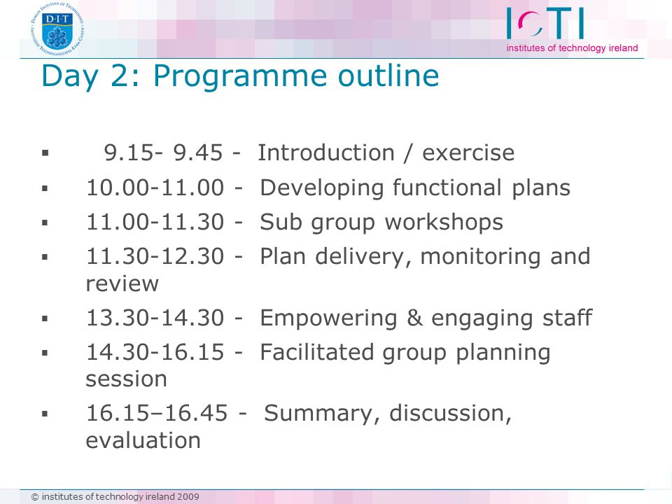 © institutes of technology ireland 2009 Day 2: Programme outline  9.15- 9.45 - Introduction / exercise  10.00-11.00 - Developing functional plans 