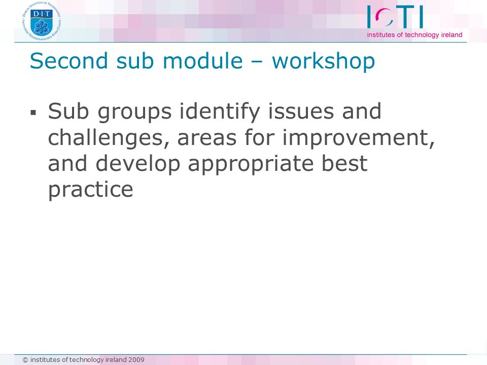 © institutes of technology ireland 2009 Second sub module – workshop  Sub groups identify issues and challenges, areas for improvement, and develop a