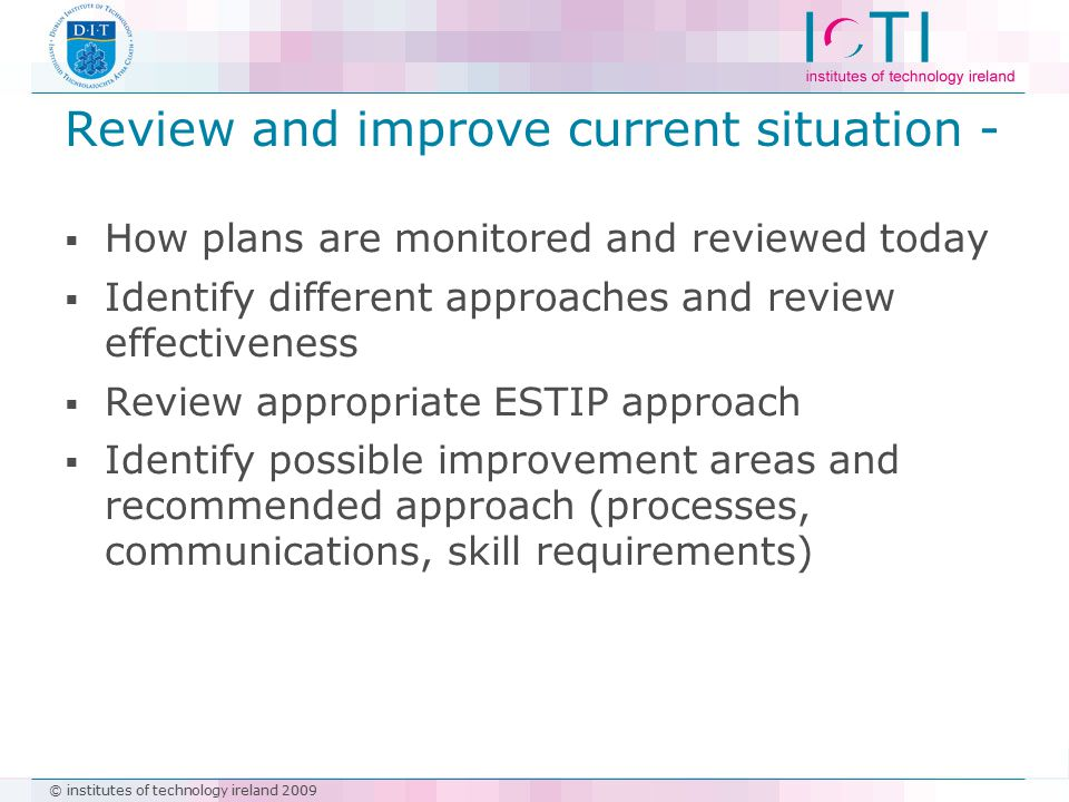 © institutes of technology ireland 2009 Review and improve current situation -  How plans are monitored and reviewed today  Identify different appro