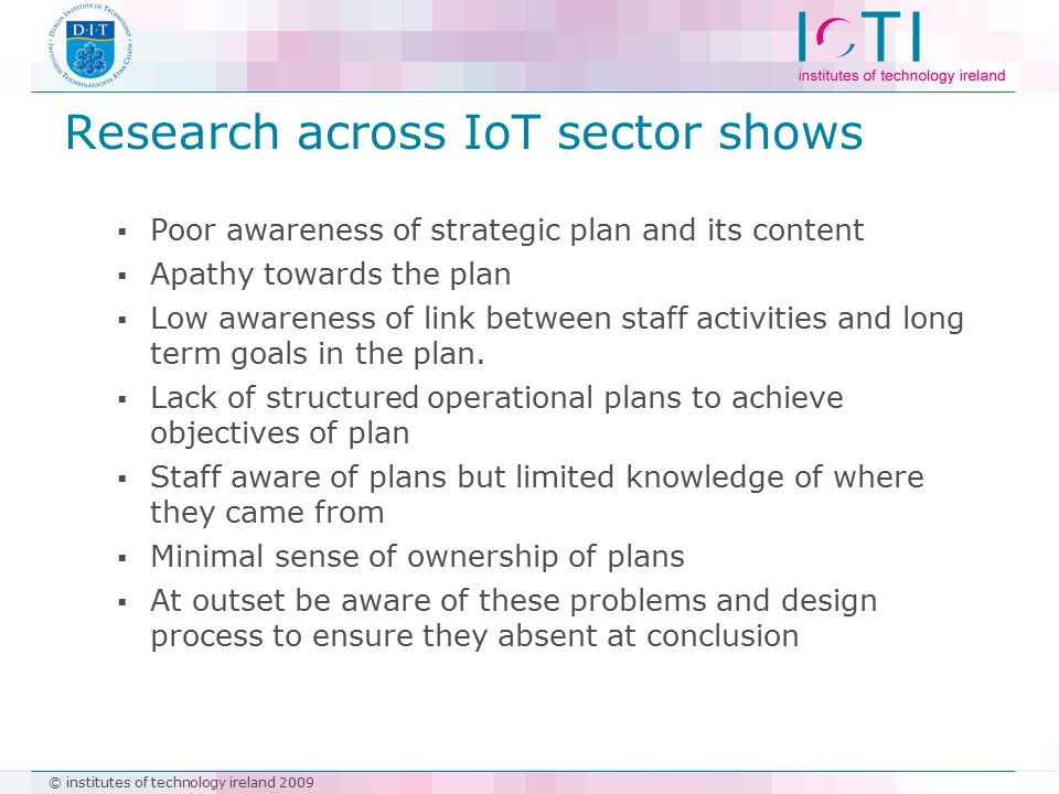 © institutes of technology ireland 2009 Research across IoT sector shows  Poor awareness of strategic plan and its content  Apathy towards the plan