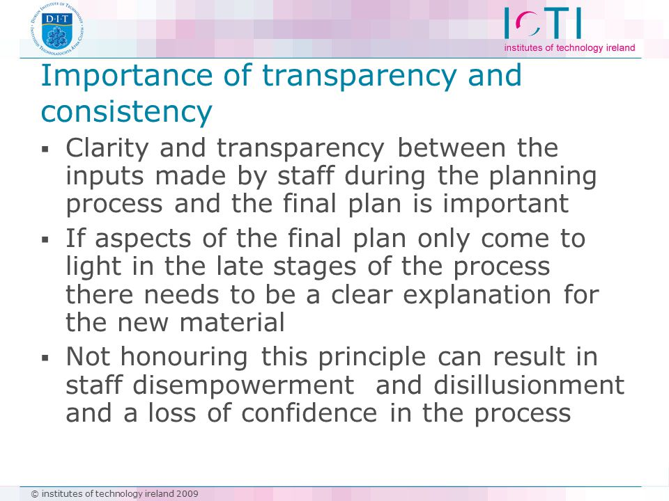 © institutes of technology ireland 2009  Clarity and transparency between the inputs made by staff during the planning process and the final plan is