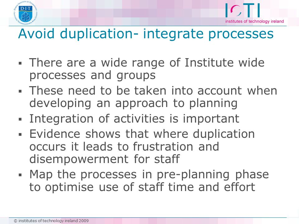 © institutes of technology ireland 2009 Avoid duplication- integrate processes  There are a wide range of Institute wide processes and groups  These