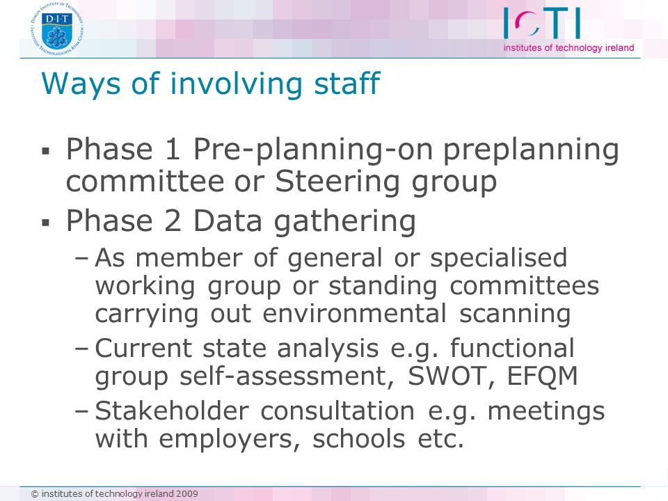 © institutes of technology ireland 2009 Ways of involving staff  Phase 1 Pre-planning-on preplanning committee or Steering group  Phase 2 Data gathe