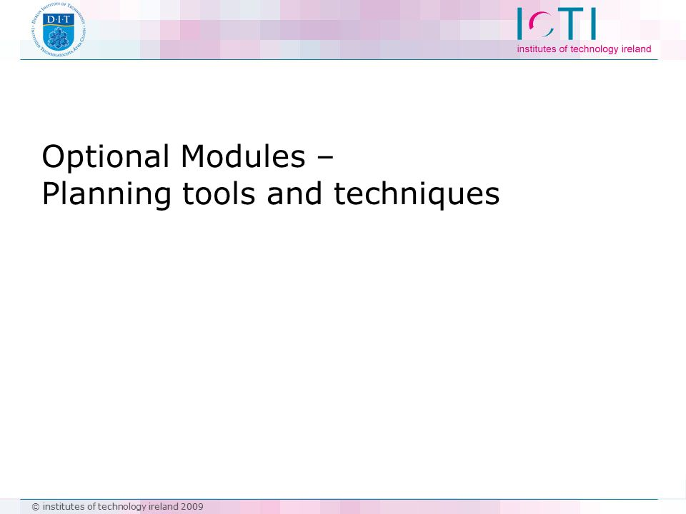 © institutes of technology ireland 2009 Optional Modules – Planning tools and techniques
