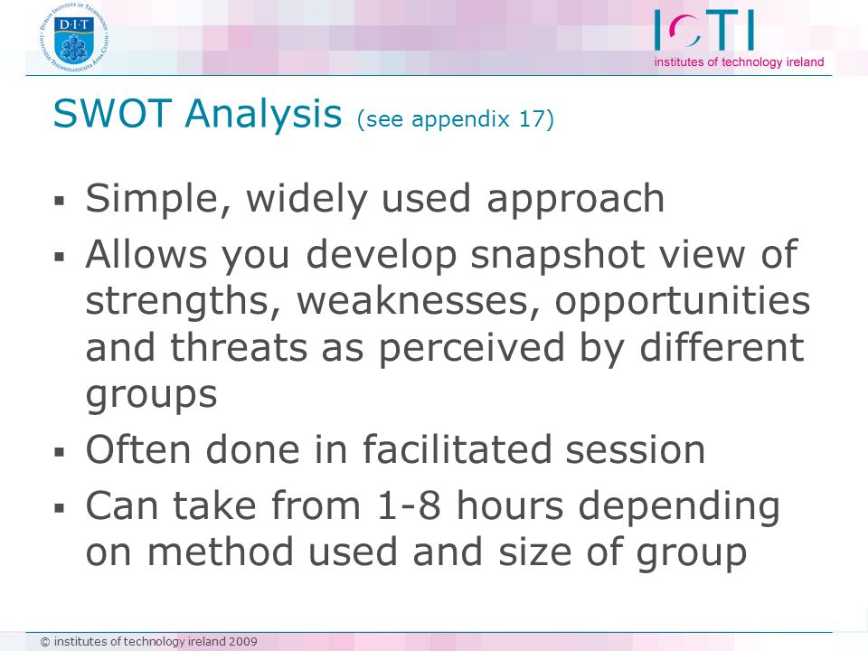 © institutes of technology ireland 2009 SWOT Analysis (see appendix 17)  Simple, widely used approach  Allows you develop snapshot view of strengths