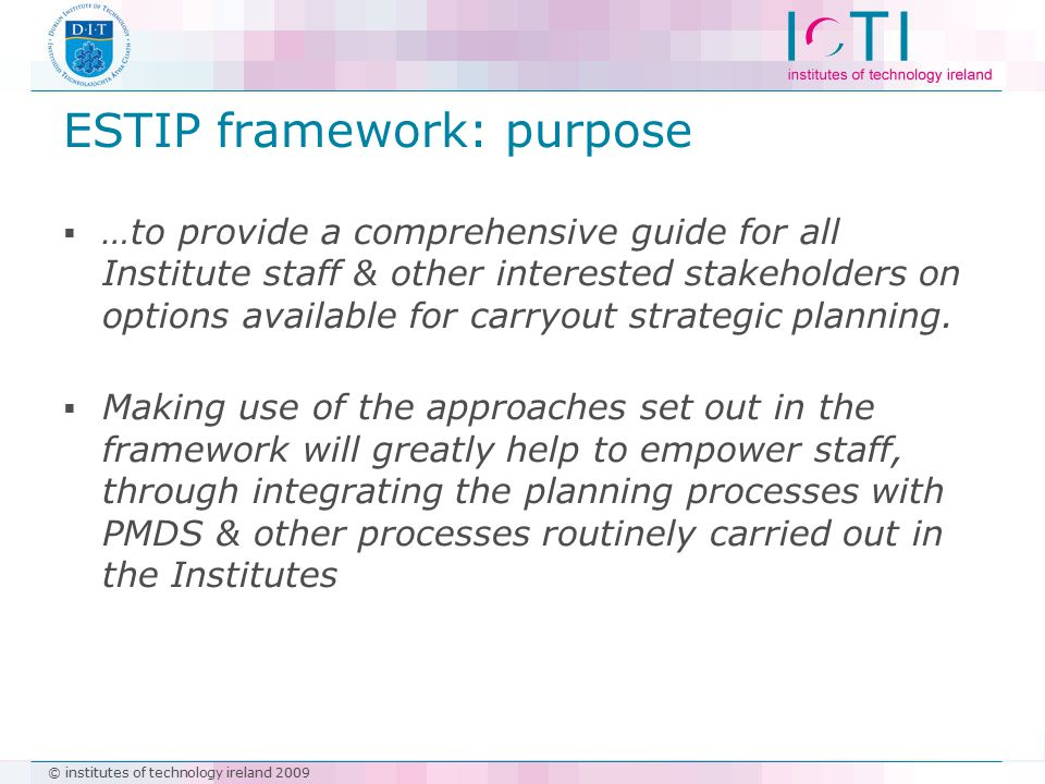 © institutes of technology ireland 2009 ESTIP framework: purpose  …to provide a comprehensive guide for all Institute staff & other interested stakeh