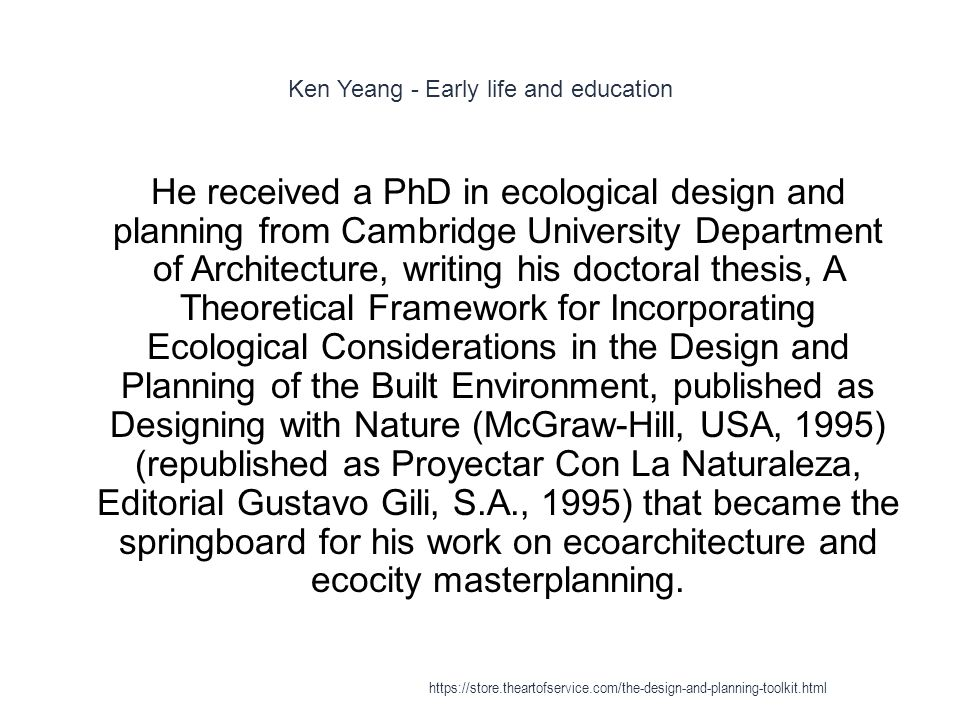 Ken Yeang - Early life and education 1 He received a PhD in ecological design and planning from Cambridge University Department of Architecture, writing his doctoral thesis, A Theoretical Framework for Incorporating Ecological Considerations in the Design and Planning of the Built Environment, published as Designing with Nature (McGraw-Hill, USA, 1995) (republished as Proyectar Con La Naturaleza, Editorial Gustavo Gili, S.A., 1995) that became the springboard for his work on ecoarchitecture and ecocity masterplanning.