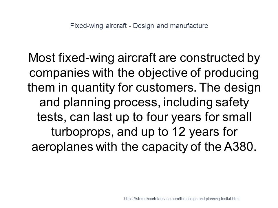 Fixed-wing aircraft - Design and manufacture 1 Most fixed-wing aircraft are constructed by companies with the objective of producing them in quantity for customers.