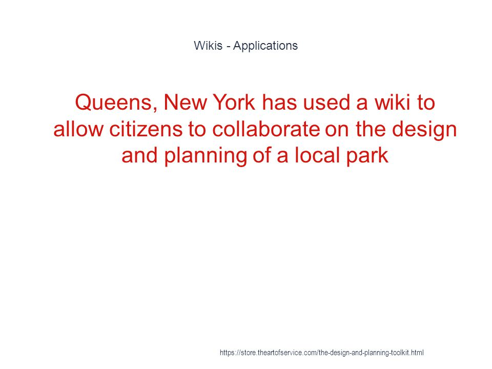 Wikis - Applications 1 Queens, New York has used a wiki to allow citizens to collaborate on the design and planning of a local park https://store.thea