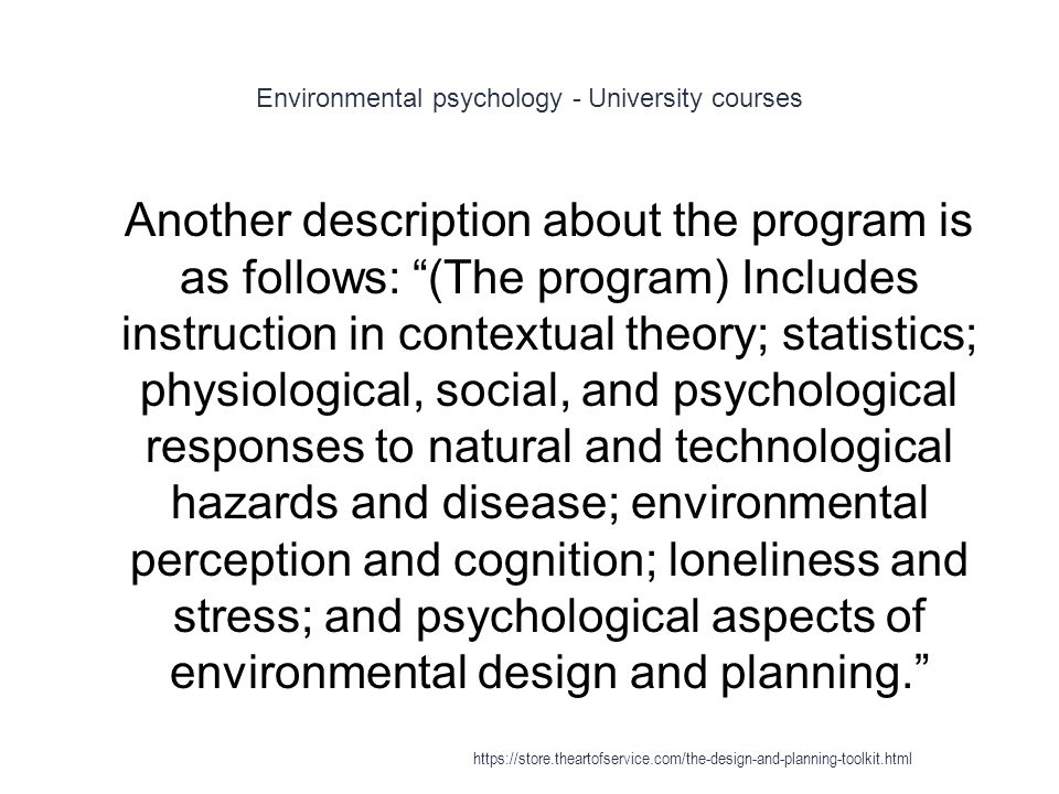 Environmental psychology - University courses 1 Another description about the program is as follows: (The program) Includes instruction in contextual theory; statistics; physiological, social, and psychological responses to natural and technological hazards and disease; environmental perception and cognition; loneliness and stress; and psychological aspects of environmental design and planning. https://store.theartofservice.com/the-design-and-planning-toolkit.html
