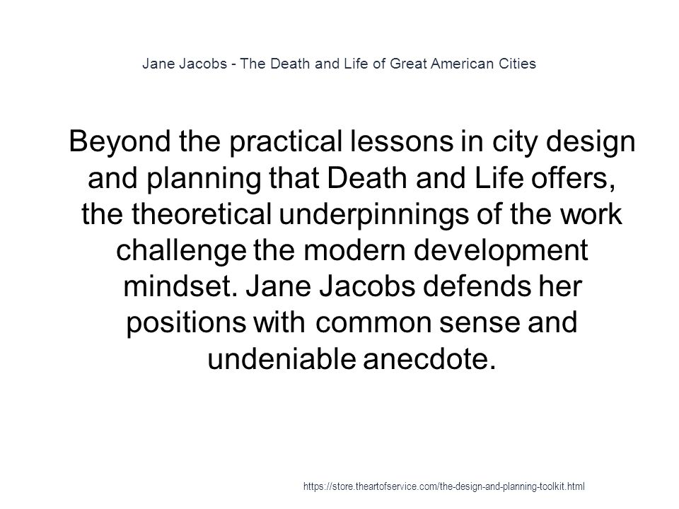 Jane Jacobs - The Death and Life of Great American Cities 1 Beyond the practical lessons in city design and planning that Death and Life offers, the theoretical underpinnings of the work challenge the modern development mindset.
