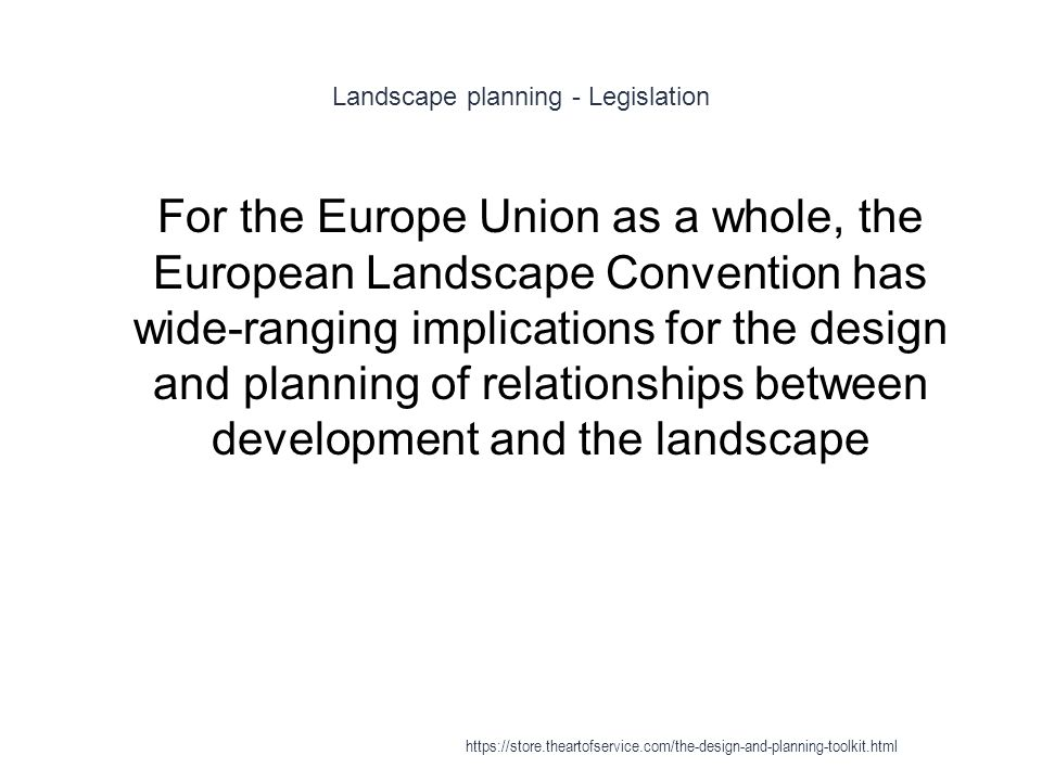 Landscape planning - Legislation 1 For the Europe Union as a whole, the European Landscape Convention has wide-ranging implications for the design and planning of relationships between development and the landscape https://store.theartofservice.com/the-design-and-planning-toolkit.html