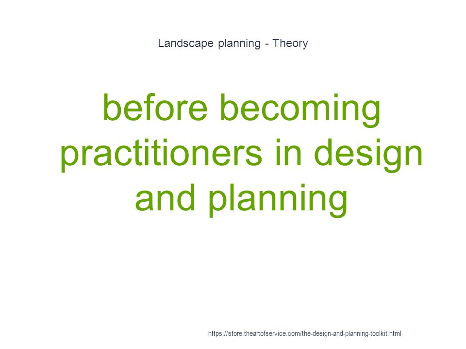 Landscape planning - Theory 1 before becoming practitioners in design and planning https://store.theartofservice.com/the-design-and-planning-toolkit.html