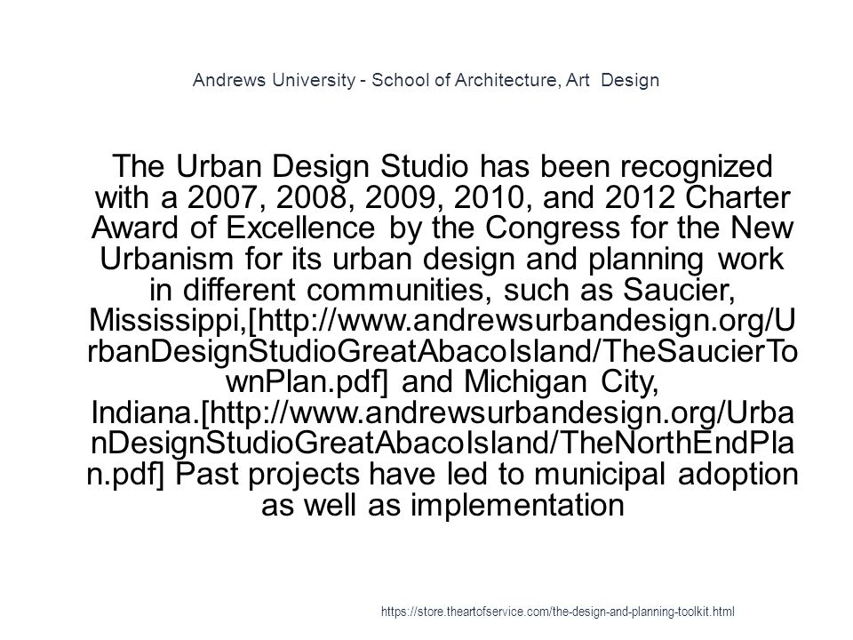 Andrews University - School of Architecture, Art Design 1 The Urban Design Studio has been recognized with a 2007, 2008, 2009, 2010, and 2012 Charter Award of Excellence by the Congress for the New Urbanism for its urban design and planning work in different communities, such as Saucier, Mississippi,[http://www.andrewsurbandesign.org/U rbanDesignStudioGreatAbacoIsland/TheSaucierTo wnPlan.pdf] and Michigan City, Indiana.[http://www.andrewsurbandesign.org/Urba nDesignStudioGreatAbacoIsland/TheNorthEndPla n.pdf] Past projects have led to municipal adoption as well as implementation https://store.theartofservice.com/the-design-and-planning-toolkit.html