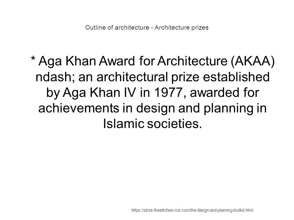 Outline of architecture - Architecture prizes 1 * Aga Khan Award for Architecture (AKAA) ndash; an architectural prize established by Aga Khan IV in 1