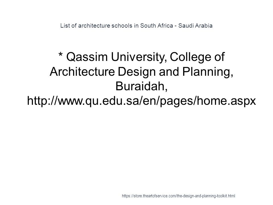 List of architecture schools in South Africa - Saudi Arabia 1 * Qassim University, College of Architecture Design and Planning, Buraidah, http://www.qu.edu.sa/en/pages/home.aspx https://store.theartofservice.com/the-design-and-planning-toolkit.html