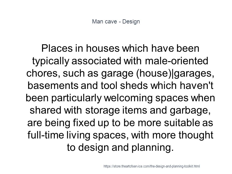 Man cave - Design 1 Places in houses which have been typically associated with male-oriented chores, such as garage (house)|garages, basements and tool sheds which haven t been particularly welcoming spaces when shared with storage items and garbage, are being fixed up to be more suitable as full-time living spaces, with more thought to design and planning.