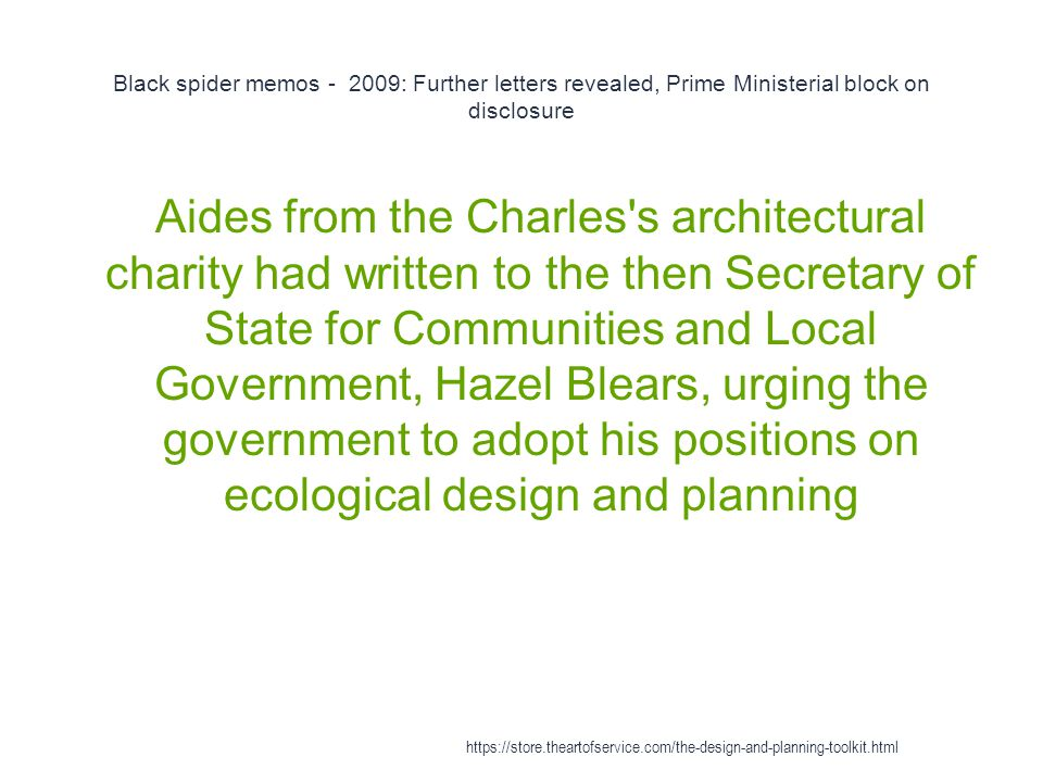 Black spider memos - 2009: Further letters revealed, Prime Ministerial block on disclosure 1 Aides from the Charles s architectural charity had written to the then Secretary of State for Communities and Local Government, Hazel Blears, urging the government to adopt his positions on ecological design and planning https://store.theartofservice.com/the-design-and-planning-toolkit.html