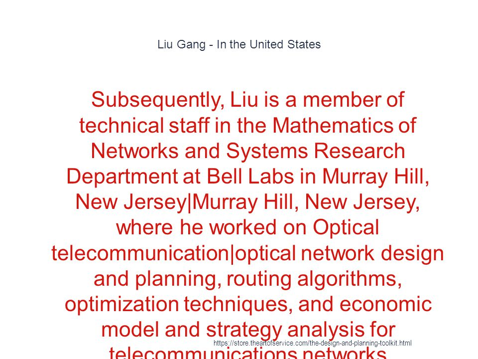 Liu Gang - In the United States 1 Subsequently, Liu is a member of technical staff in the Mathematics of Networks and Systems Research Department at Bell Labs in Murray Hill, New Jersey|Murray Hill, New Jersey, where he worked on Optical telecommunication|optical network design and planning, routing algorithms, optimization techniques, and economic model and strategy analysis for telecommunications networks https://store.theartofservice.com/the-design-and-planning-toolkit.html