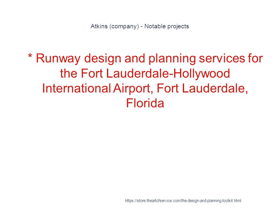 Atkins (company) - Notable projects 1 * Runway design and planning services for the Fort Lauderdale-Hollywood International Airport, Fort Lauderdale, Florida https://store.theartofservice.com/the-design-and-planning-toolkit.html