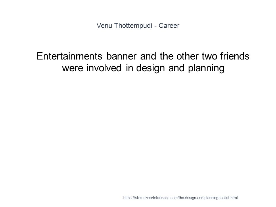 Venu Thottempudi - Career 1 Entertainments banner and the other two friends were involved in design and planning https://store.theartofservice.com/the-design-and-planning-toolkit.html