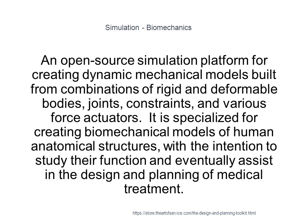 Simulation - Biomechanics 1 An open-source simulation platform for creating dynamic mechanical models built from combinations of rigid and deformable bodies, joints, constraints, and various force actuators.