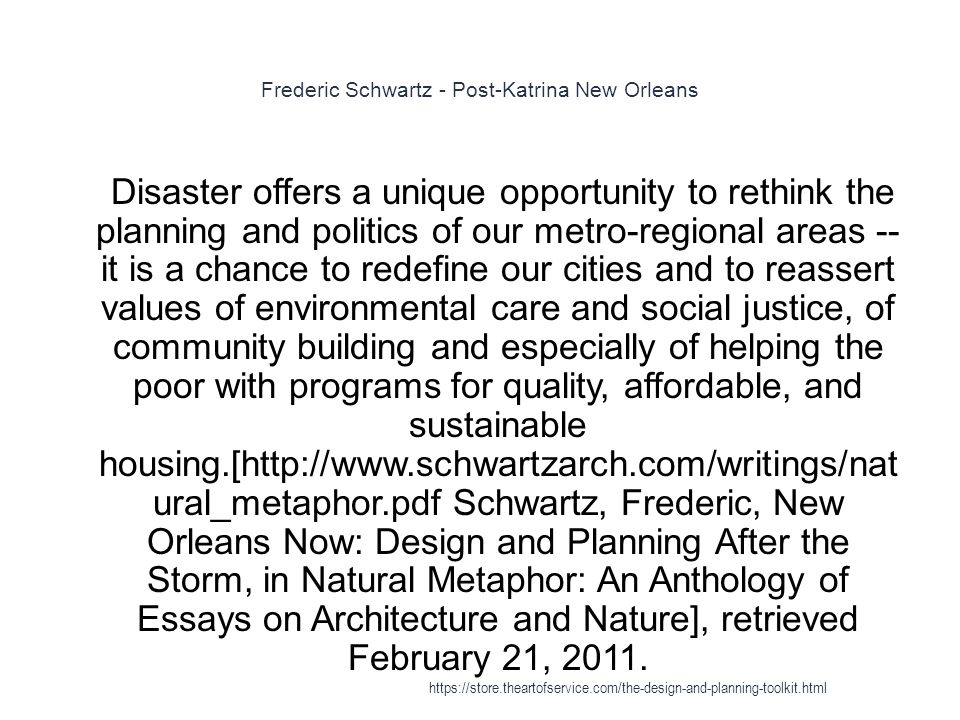 Frederic Schwartz - Post-Katrina New Orleans 1 Disaster offers a unique opportunity to rethink the planning and politics of our metro-regional areas -- it is a chance to redefine our cities and to reassert values of environmental care and social justice, of community building and especially of helping the poor with programs for quality, affordable, and sustainable housing.[http://www.schwartzarch.com/writings/nat ural_metaphor.pdf Schwartz, Frederic, New Orleans Now: Design and Planning After the Storm, in Natural Metaphor: An Anthology of Essays on Architecture and Nature], retrieved February 21, 2011.