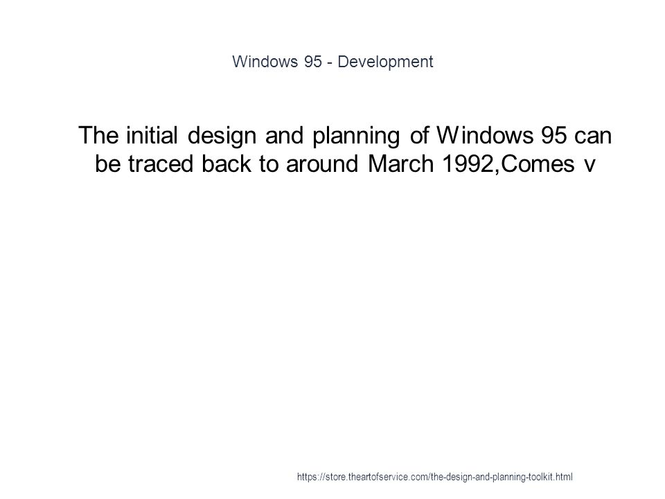 Windows 95 - Development 1 The initial design and planning of Windows 95 can be traced back to around March 1992,Comes v https://store.theartofservice.com/the-design-and-planning-toolkit.html