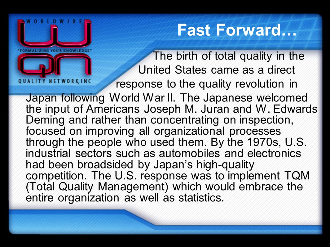 Fast Forward… The birth of total quality in the United States came as a direct response to the quality revolution in Japan following World War II. The