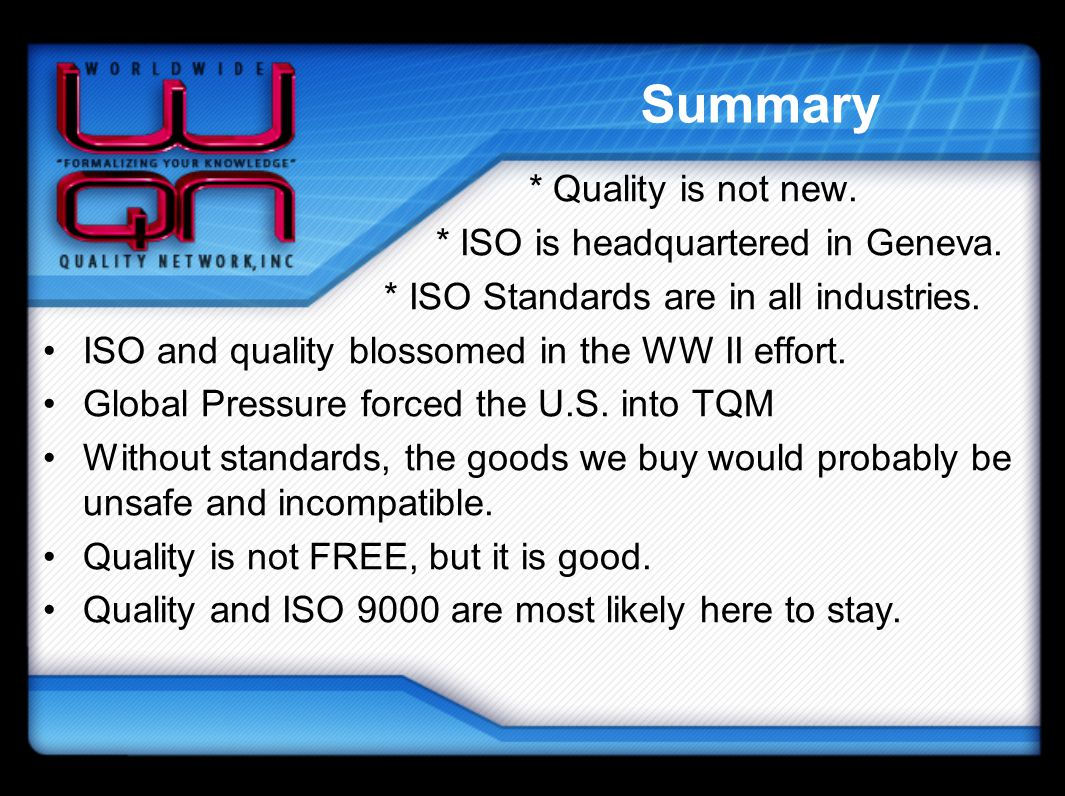 Summary * Quality is not new. * ISO is headquartered in Geneva. * ISO Standards are in all industries. ISO and quality blossomed in the WW II effort.
