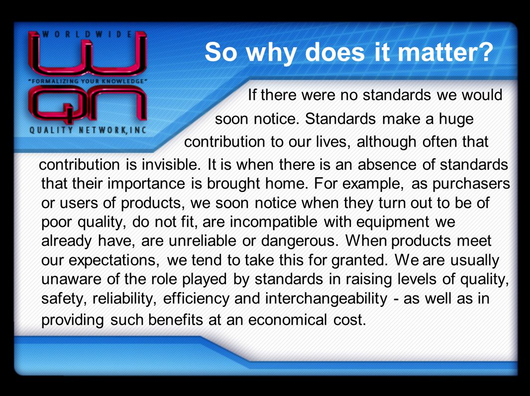 So why does it matter? If there were no standards we would soon notice. Standards make a huge contribution to our lives, although often that contribut