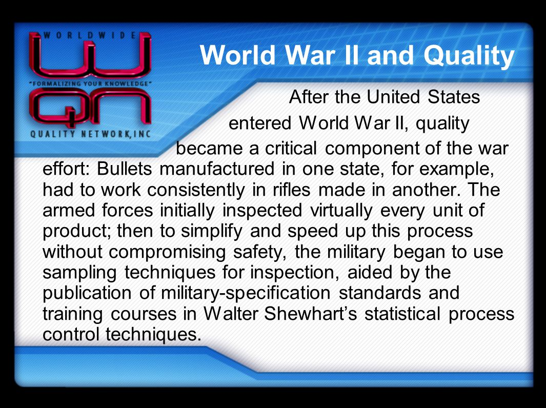 World War II and Quality After the United States entered World War II, quality became a critical component of the war effort: Bullets manufactured in