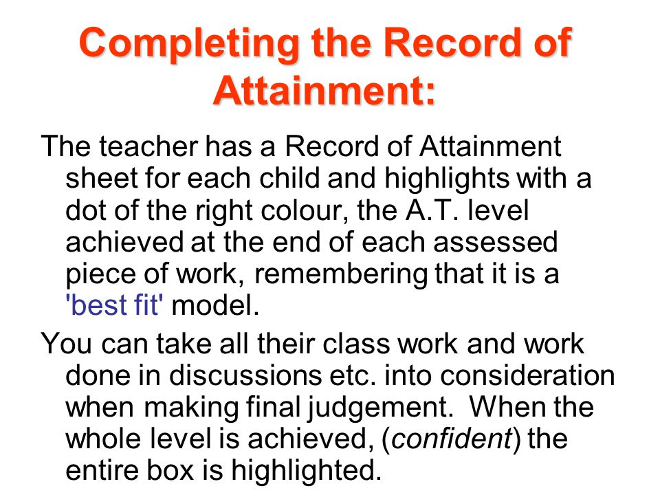 The teacher has a Record of Attainment sheet for each child and highlights with a dot of the right colour, the A.T.
