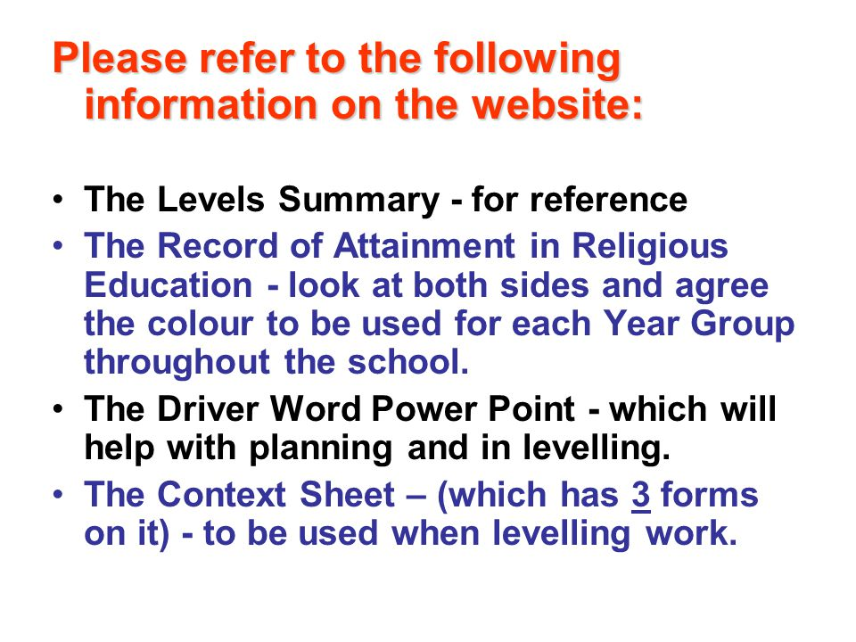 Please refer to the following information on the website: The Levels Summary - for reference The Record of Attainment in Religious Education - look at both sides and agree the colour to be used for each Year Group throughout the school.