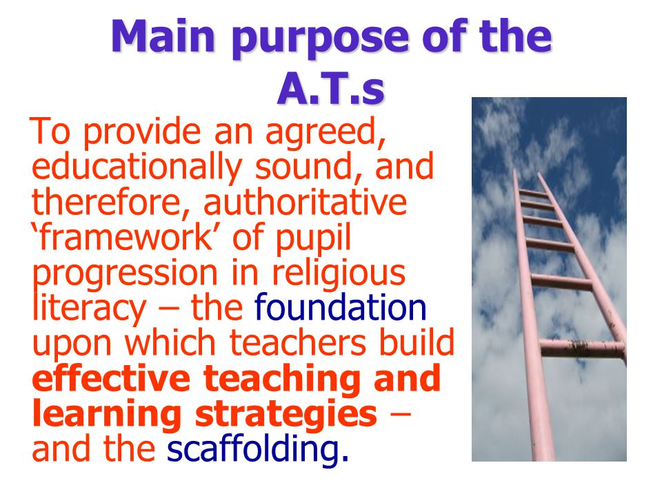 Main purpose of the A.T.s To provide an agreed, educationally sound, and therefore, authoritative 'framework' of pupil progression in religious literacy – the foundation upon which teachers build effective teaching and learning strategies – and the scaffolding.