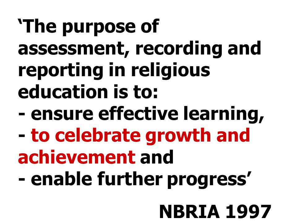 'The purpose of assessment, recording and reporting in religious education is to: - ensure effective learning, - to celebrate growth and achievement and - enable further progress' NBRIA 1997