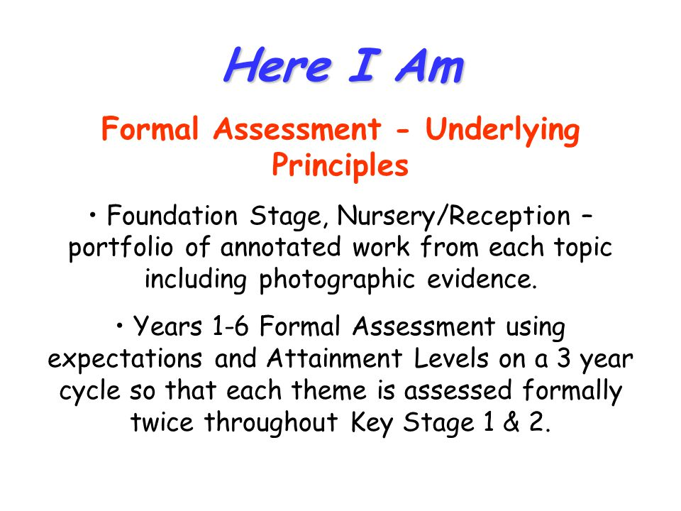 Here I Am Formal Assessment - Underlying Principles Foundation Stage, Nursery/Reception – portfolio of annotated work from each topic including photographic evidence.