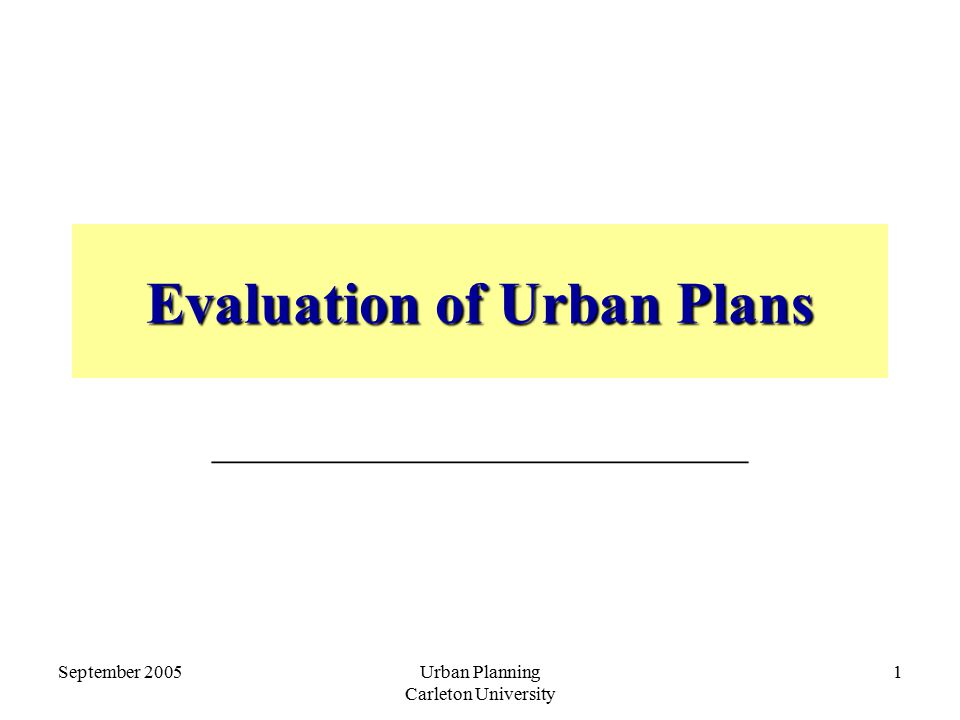 September 2005Urban Planning Carleton University 1 Evaluation of Urban Plans _________________________